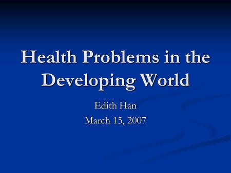 Health Problems in the Developing World Edith Han March 15, 2007.