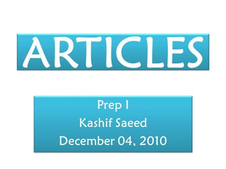 ARTICLES Prep I Kashif Saeed December 04, 2010 Prep I Kashif Saeed December 04, 2010.