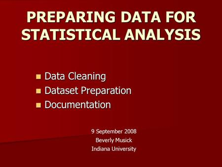 PREPARING DATA FOR STATISTICAL ANALYSIS Data Cleaning Data Cleaning Dataset Preparation Dataset Preparation Documentation Documentation 9 September 2008.