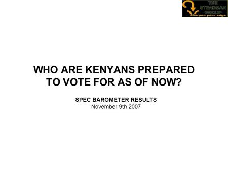 WHO ARE KENYANS PREPARED TO VOTE FOR AS OF NOW? SPEC BAROMETER RESULTS November 9th 2007.