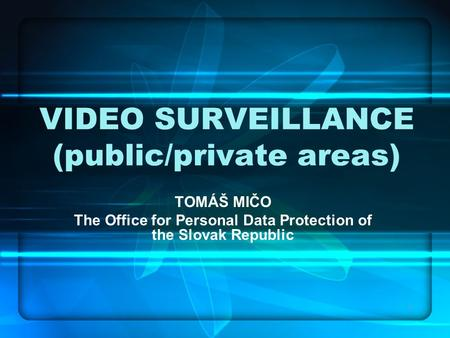 1 VIDEO SURVEILLANCE (public/private areas) TOMÁŠ MIČO The Office for Personal Data Protection of the Slovak Republic.