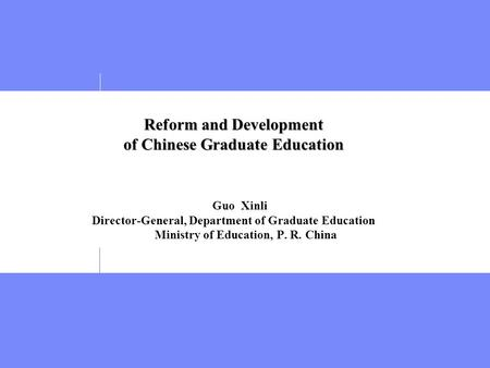 Reform and Development of Chinese Graduate Education Reform and Development of Chinese Graduate Education Guo Xinli Director-General, Department of Graduate.
