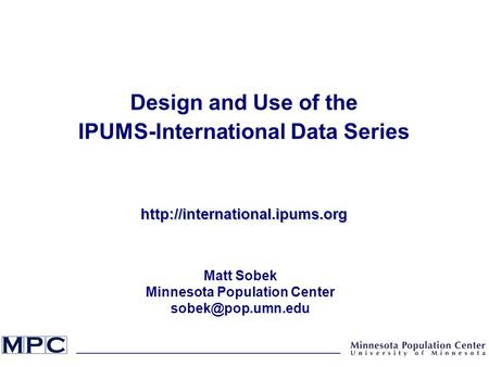 Design and Use of the IPUMS-International Data Serieshttp://international.ipums.org Matt Sobek Minnesota Population Center