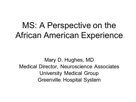 MS: A Perspective on the African American Experience Mary D. Hughes, MD Medical Director, Neuroscience Associates University Medical Group Greenville Hospital.
