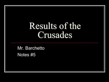 Results of the Crusades Mr. Barchetto Notes #5. Results of the Crusades Pt.1 THE POPE'S POWER DIMINSHES In the beginning the Crusades provided political.