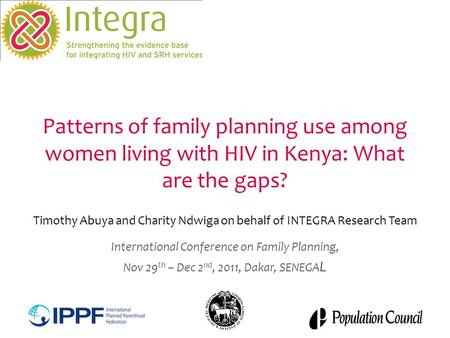 Patterns of family planning use among women living with HIV in Kenya: What are the gaps? Timothy Abuya and Charity Ndwiga on behalf of INTEGRA Research.