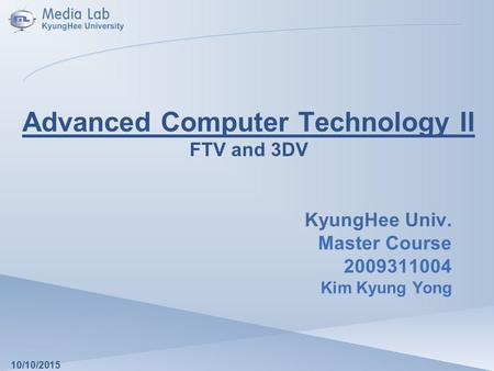 Advanced Computer Technology II FTV and 3DV KyungHee Univ. Master Course 2009311004 Kim Kyung Yong 10/10/2015.