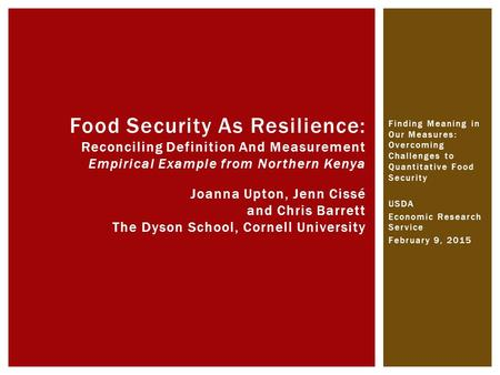 Finding Meaning in Our Measures: Overcoming Challenges to Quantitative Food Security USDA Economic Research Service February 9, 2015 Food Security As Resilience: