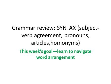 Grammar review: SYNTAX (subject- verb agreement, pronouns, articles,homonyms) This week's goal—learn to navigate word arrangement.