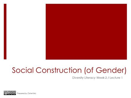 Social Construction (of Gender) Diversity Literacy Week 2 / Lecture 1 Prepared by Claire Kelly.
