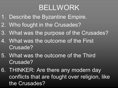 BELLWORK 1.Describe the Byzantine Empire. 2.Who fought in the Crusades? 3.What was the purpose of the Crusades? 4.What was the outcome of the First Crusade?