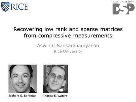 Recovering low rank and sparse matrices from compressive measurements Aswin C Sankaranarayanan Rice University Richard G. Baraniuk Andrew E. Waters.
