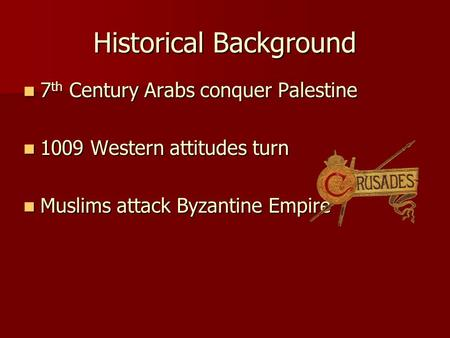 Historical Background 7 th Century Arabs conquer Palestine 7 th Century Arabs conquer Palestine 1009 Western attitudes turn 1009 Western attitudes turn.