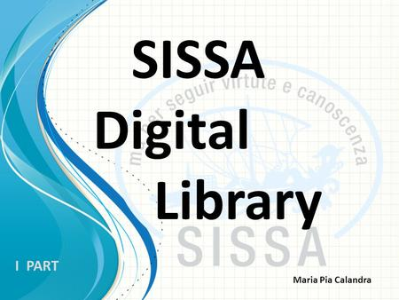 SISSA Digital Library I PART Maria Pia Calandra What is it? Sissa Digital Library (SDL) is the Sissa's institutional repository built to archive, index,