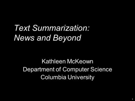 1 Text Summarization: News and Beyond Kathleen McKeown Department of Computer Science Columbia University.