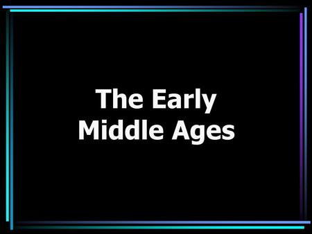 The Early Middle Ages. The beginning of the Early Middle Ages Decline of trade, town-life, learning Law and order fell with governments Christian/Catholic.