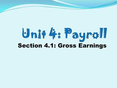 Section 4.1: Gross Earnings. Unit 4.1 Vocabulary 1. Base salary 2. Commission 3. Commission employees 4. Double Time 5. Gross Pay 6. Hourly employees.