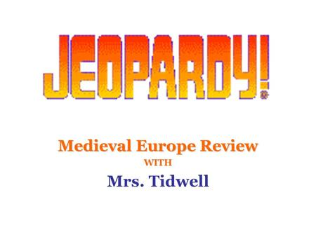 Medieval Europe Review WITH Mrs. Tidwell 100 200 400 300 400 Geography Plague FeudalismThe Church 300 200 400 200 100 500 100.