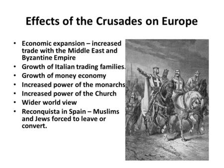 Effects of the Crusades on Europe Economic expansion – increased trade with the Middle East and Byzantine Empire Growth of Italian trading families. Growth.