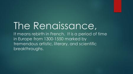 The Renaissance, It means rebirth in French. It is a period of time in Europe from 1300-1550 marked by tremendous artistic, literary, and scientific breakthroughs.