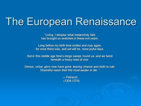 "The European Renaissance ""Living, I despise what melancholy fate has brought us wretches in these evil years. Long before my birth time smiled and may."