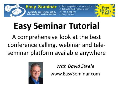 Easy Seminar Tutorial A comprehensive look at the best conference calling, webinar and tele- seminar platform available anywhere With David Steele www.EasySeminar.com.