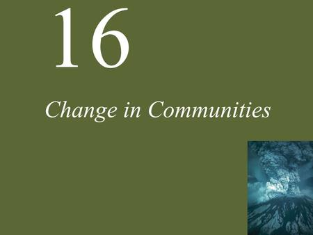 16 Change in Communities. 16 Change in Communities Case Study: A Natural Experiment of Mountainous Proportions Agents of Change Basics of Succession Mechanisms.
