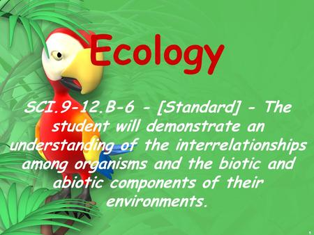 Ecology SCI.9-12.B-6 - [Standard] - The student will demonstrate an understanding of the interrelationships among organisms <strong>and</strong> the biotic <strong>and</strong> abiotic.