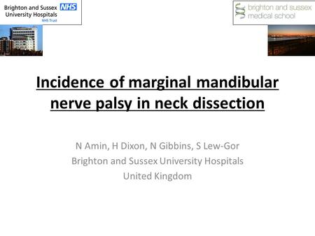 Incidence of marginal mandibular nerve palsy in neck dissection N Amin, H Dixon, N Gibbins, S Lew-Gor Brighton and Sussex University Hospitals United Kingdom.