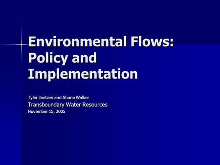 Environmental Flows: Policy and Implementation Tyler Jantzen and Shane Walker Transboundary Water Resources November 15, 2005.