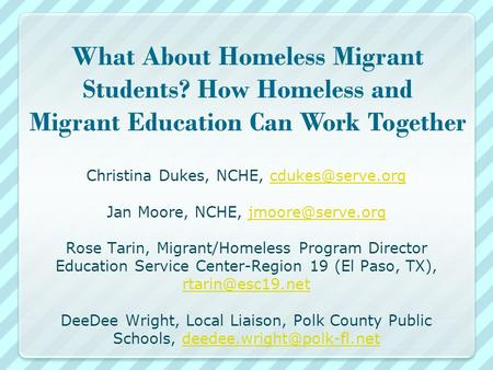What About Homeless Migrant Students? How Homeless and Migrant Education Can Work Together Christina Dukes, NCHE, Jan Moore, NCHE,