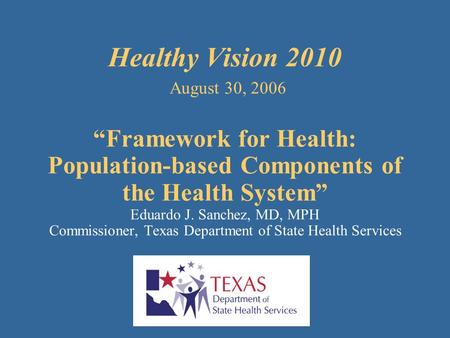 "Healthy Vision 2010 August 30, 2006 ""Framework for Health: Population-based Components of the Health System"" Eduardo J. Sanchez, MD, MPH Commissioner,"