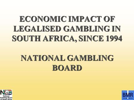 ECONOMIC IMPACT OF LEGALISED GAMBLING IN SOUTH AFRICA, SINCE 1994 NATIONAL GAMBLING BOARD.