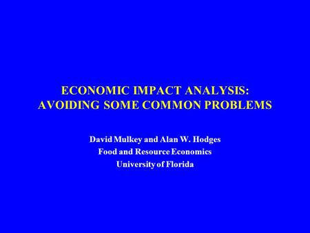 ECONOMIC IMPACT ANALYSIS: AVOIDING SOME COMMON PROBLEMS David Mulkey and Alan W. Hodges Food and Resource Economics University of Florida.