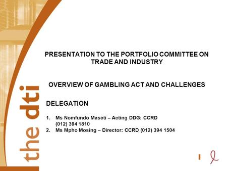 PRESENTATION TO THE PORTFOLIO COMMITTEE ON TRADE AND INDUSTRY OVERVIEW OF GAMBLING ACT AND CHALLENGES DELEGATION 1.Ms Nomfundo Maseti – Acting DDG: CCRD.
