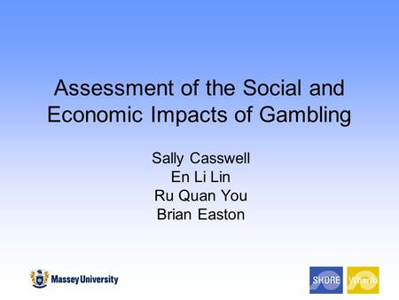 Assessment of the Social and Economic Impacts of Gambling Sally Casswell En Li Lin Ru Quan You Brian Easton.