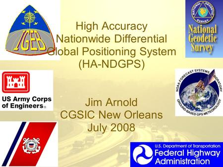 High Accuracy Nationwide Differential Global Positioning System (HA-NDGPS) Jim Arnold CGSIC New Orleans July 2008.