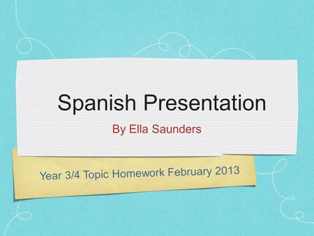 Year 3/4 Topic Homework February 2013 Spanish Presentation By Ella Saunders.