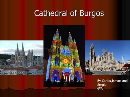 Cathedral of Burgos By Carlos,Ismael and Sergio. 6ºA.