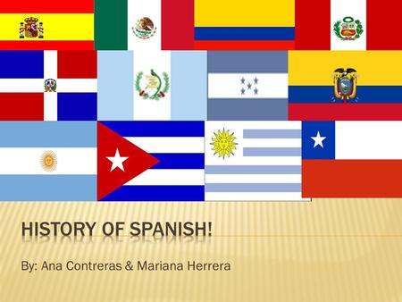 By: Ana Contreras & Mariana Herrera.  According to the Merriam dictionary, Spanish is the chief language of Spain and of many countries colonized by.