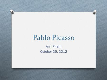 Pablo Picasso Anh Pham October 25, 2012. Profile _Pablo Ruiz y Picasso, known as Pablo Picasso __Born October 25, 1881 in Málaga, Spain _Picasso's mother.