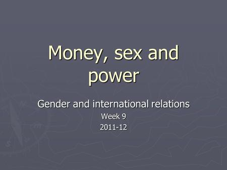 Money, sex and power Gender and international relations Week 9 2011-12.