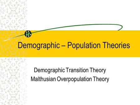 Demographic – Population Theories Demographic Transition Theory Malthusian Overpopulation Theory.