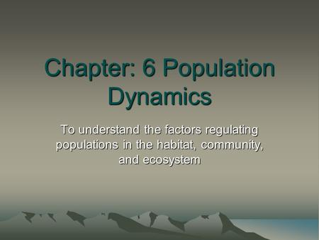 Chapter: 6 Population Dynamics To understand the factors regulating populations in the habitat, community, and ecosystem.