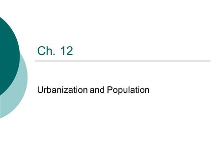 Ch. 12 Urbanization and Population. Population by the Numbers  About 2,000 years ago the world's population was around 300 million  Little changed until.