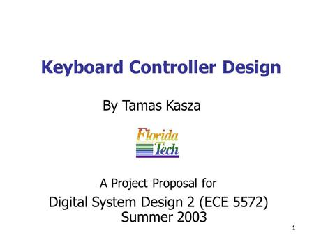 1 Keyboard Controller Design By Tamas Kasza Digital System Design 2 (ECE 5572) Summer 2003 A Project Proposal for.