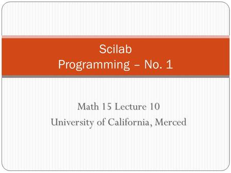Math 15 Lecture 10 University of California, Merced Scilab Programming – No. 1.