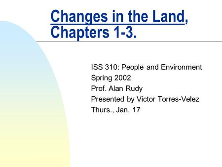 Changes in the Land, Chapters 1-3. ISS 310: People and Environment Spring 2002 Prof. Alan Rudy Presented by Victor Torres-Velez Thurs., Jan. 17.