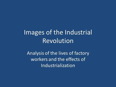 Images of the Industrial Revolution Analysis of the lives of factory workers and the effects of Industrialization.