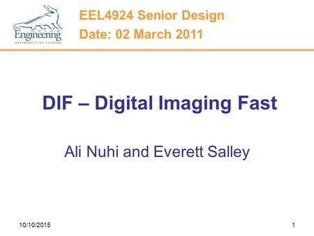 10/10/20151 DIF – Digital Imaging Fast Ali Nuhi and Everett Salley EEL4924 Senior Design Date: 02 March 2011.